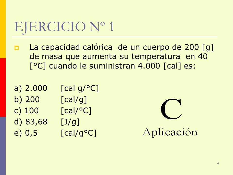 EJERCICIO Nº 1 La capacidad calórica de un cuerpo de 200 [g] de masa que aumenta su temperatura en 40 [°C] cuando le suministran 4.000 [cal] es: